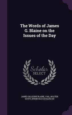 The Words of James G. Blaine on the Issues of the Day by James Gillespie Blaine