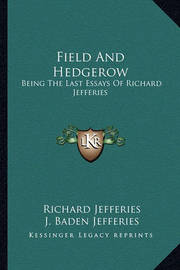 Field and Hedgerow: Being the Last Essays of Richard Jefferies by Richard Jefferies
