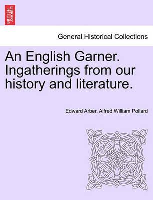 An English Garner. Ingatherings from Our History and Literature. by Edward Arber