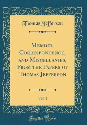 Memoir, Correspondence, and Miscellanies, from the Papers of Thomas Jefferson, Vol. 1 (Classic Reprint) by Thomas Jefferson