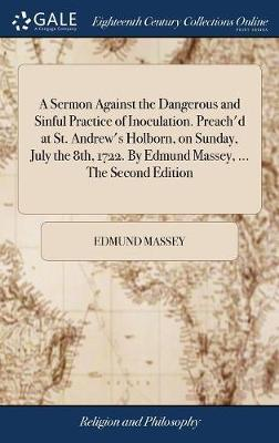 A Sermon Against the Dangerous and Sinful Practice of Inoculation. Preach'd at St. Andrew's Holborn, on Sunday, July the 8th, 1722. by Edmund Massey, ... the Second Edition by Edmund Massey