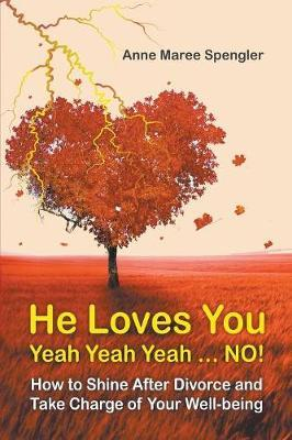 He Loves You Yeah Yeah Yeah . . . No! How to Shine After Divorce and Take Charge of Your Well-Being by Anne Maree Spengler