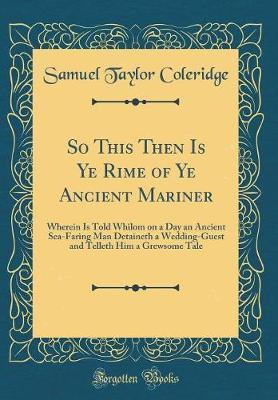 So This Then Is Ye Rime of Ye Ancient Mariner by Samuel Taylor Coleridge