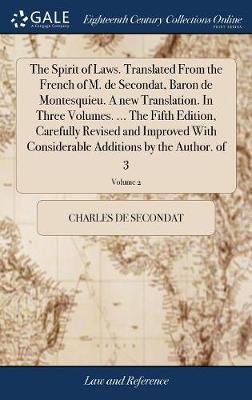 The Spirit of Laws. Translated from the French of M. de Secondat, Baron de Montesquieu. a New Translation. in Three Volumes. ... the Fifth Edition, Carefully Revised and Improved with Considerable Additions by the Author. of 3; Volume 2 by Charles de Secondat
