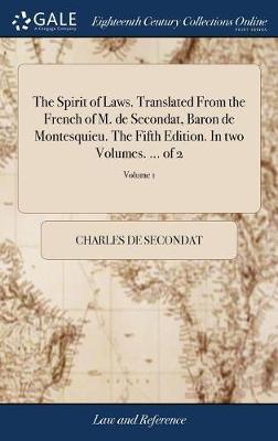 The Spirit of Laws. Translated from the French of M. de Secondat, Baron de Montesquieu. the Fifth Edition. in Two Volumes. ... of 2; Volume 1 by Charles de Secondat