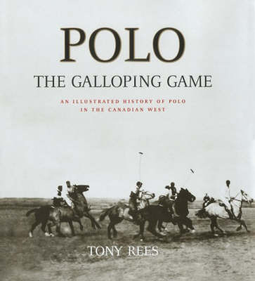 Polo, the Galloping Game: An Illustrated History of Polo in the Canadian West by Tony Rees image