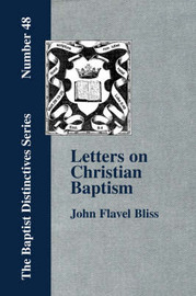 Letters on Christian Baptism, As the Initiating Ordinance into the Real Kingdom of Christ by John, Flavel Bliss
