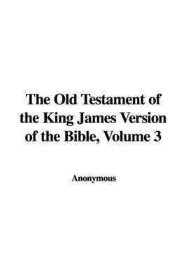 The Old Testament of the King James Version of the Bible, Volume 3 by * Anonymous