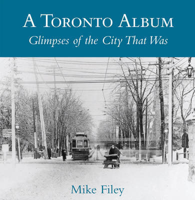 A Toronto Album: Glimpses of the City That Was by Mike Filey