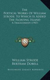 The Poetical Works of William Strode; To Which Is Added the Floating Island: A Tragicomedy (1907) by William Strode