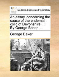 An Essay, Concerning the Cause of the Endemial Colic of Devonshire, ... by George Baker, by George Baker