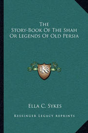 The Story-Book of the Shah or Legends of Old Persia by Ella C Sykes