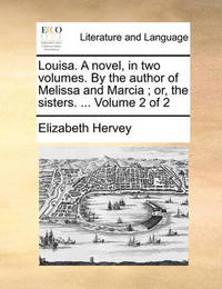Louisa. a Novel, in Two Volumes. by the Author of Melissa and Marcia; Or, the Sisters. ... Volume 2 of 2 by Elizabeth Hervey