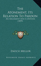 The Atonement, Its Relation to Pardon: An Argument and a Defense (1859) by Enoch Mellor