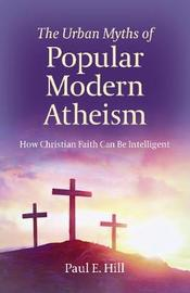 Urban Myths of Popular Modern Atheism, The by Paul E. Hill