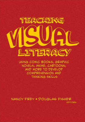 Teaching Visual Literacy: Using Comic Books, Graphic Novels, Anime, Cartoons, and More to Develop Comprehension and Thinking Skills by Nancy E. Frey image