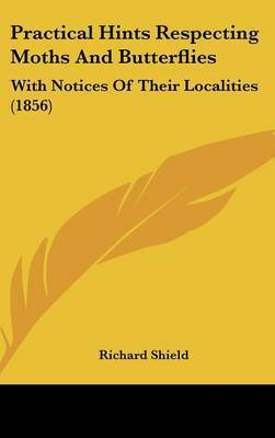 Practical Hints Respecting Moths And Butterflies: With Notices Of Their Localities (1856) by Richard Shield image