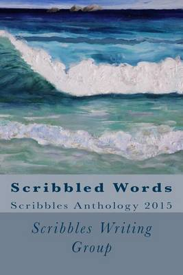 Scribbled Words: Scribbles Anthology 2015 by Scribbles Writing Group