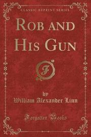 Rob and His Gun (Classic Reprint) by William Alexander Linn