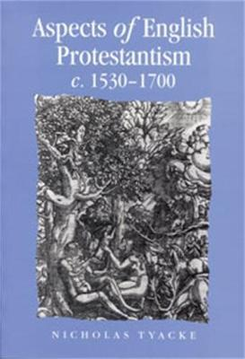 Aspects of English Protestantism C.1530-1700 by Nicholas Tyacke