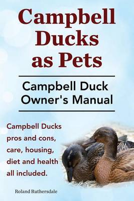 Campbell Ducks as Pets. Campbell Duck Owner's Manual. Campbell Duck Pros and Cons, Care, Housing, Diet and Health All Included. by Roland Ruthersdale