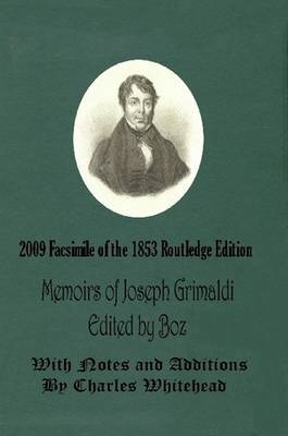 Memoirs of Joseph Grimaldi - Edited by Boz - With Notes and Additions by Charles Whitehead - 2009 Facsimile of the 1853 Routledge Edition by Charles 'Boz' Dickens