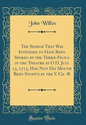 The Speech That Was Intended to Have Been Spoken by the Terrae-Filius in the Theatre at O D, July 13, 1713, Had Not His Mouth Been Stopp'd by the V. Ch -R (Classic Reprint) by John Willes