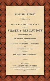 The Virginia Report of 1799-1800, Touching the Alien and Sedition Laws; Together with the Virginia Resolutions of December 21, 1798, the Debate and Proceedings Thereon in the House of Delegates of Virginia, and Several Other Documents Illustrative of the  by James Madison
