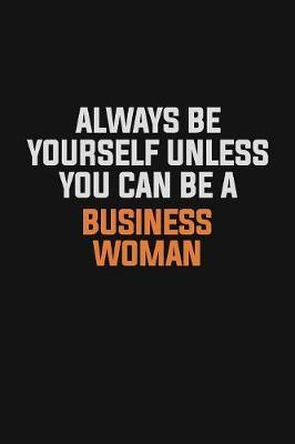 Always Be Yourself Unless You Can Be A Business Woman by Camila Cooper