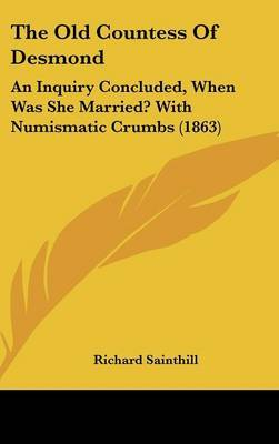 The Old Countess Of Desmond: An Inquiry Concluded, When Was She Married? With Numismatic Crumbs (1863) by Richard Sainthill image