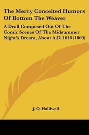 The Merry Conceited Humors Of Bottom The Weaver: A Droll Composed Out Of The Comic Scenes Of The Midsummer Night's Dream, About A.D. 1646 (1860) by J.O. Halliwell image