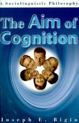 The Aim of Cognition by Joseph E Bigio
