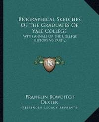 Biographical Sketches of the Graduates of Yale College: With Annals of the College History V6 Part 2: September 1805-September 1815 by Franklin Bowditch Dexter