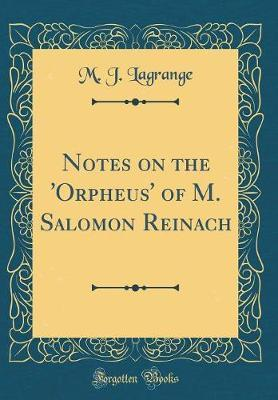 Notes on the 'Orpheus' of M. Salomon Reinach (Classic Reprint) by M J Lagrange