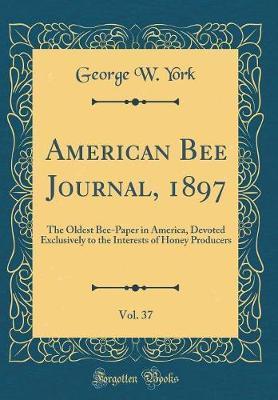American Bee Journal, 1897, Vol. 37 by George W York