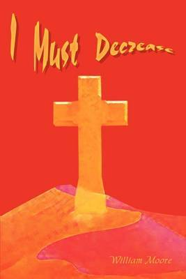 I Must Decrease by William Moore