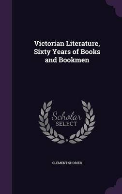 Victorian Literature, Sixty Years of Books and Bookmen by Clement Shorier