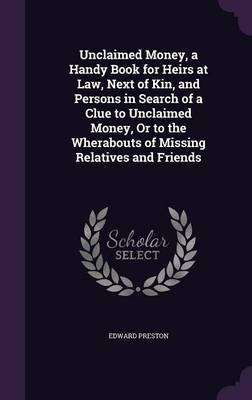 Unclaimed Money, a Handy Book for Heirs at Law, Next of Kin, and Persons in Search of a Clue to Unclaimed Money, or to the Wherabouts of Missing Relatives and Friends by Edward Preston image