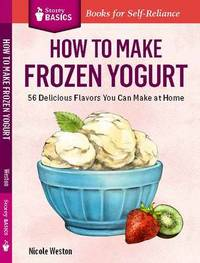 How to Make Frozen Yoghurt (Storey Basics) by Nicole Weston