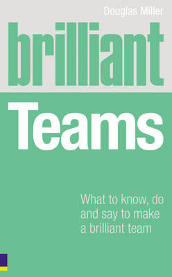 Brilliant Teams: What to Know, Do and Say to Make a Winning Team by Douglas Miller image