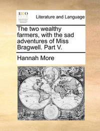 The Two Wealthy Farmers, with the Sad Adventures of Miss Bragwell. Part V by Hannah More image