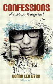Confessions of a Not-So-Average Girl by Donna Lea Dyck
