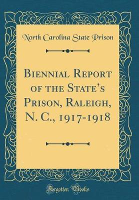Biennial Report of the State's Prison, Raleigh, N. C., 1917-1918 (Classic Reprint) by North Carolina State Prison