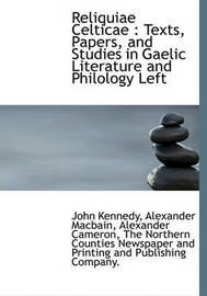 Reliquiae Celticae: Texts, Papers, and Studies in Gaelic Literature and Philology Left by Alexander Cameron