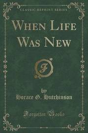 When Life Was New (Classic Reprint) by Horace G Hutchinson