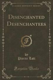 Disenchanted Desenchantees (Classic Reprint) by Pierre Loti