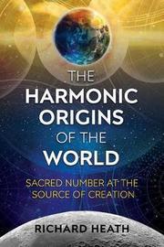The Harmonic Origins of the World by Richard Heath