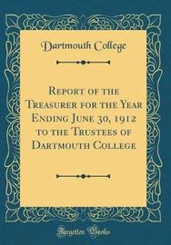 Report of the Treasurer for the Year Ending June 30, 1912 to the Trustees of Dartmouth College (Classic Reprint) by Dartmouth College