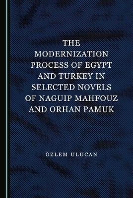 The Modernization Process of Egypt and Turkey in Selected Novels of Naguip Mahfouz and Orhan Pamuk
