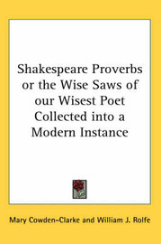 Shakespeare Proverbs or the Wise Saws of Our Wisest Poet Collected into a Modern Instance by Mary Cowden Clarke image